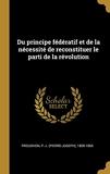 Du Principe Fédératif Et de la Nécessité de Reconstituer Le Parti de la Révolution - Wentworth Press - 02/08/2018