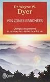 Vos zones erronées - Changez vos pensées et reprenez le contrôle de votre vie de Wayne Dyer (29 janvier 2014) Broché - 29/01/2014
