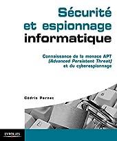 Sécurité et espionnage informatique - Connaissance de la menace APT (Advanced Persistent Threat) et du cyber espionnage. de Cédric Pernet