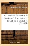Du principe fédératif et de la nécessité de reconstituer le parti de la révolution - Hachette Livre BNF - 01/08/2017
