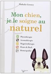 Mon chien, je le soigne au naturel - Phytothérapie, aromathérapie, magnétothérapie, Fleurs de Bach, homéopathie de Nathalie Grosrey-Lajonc