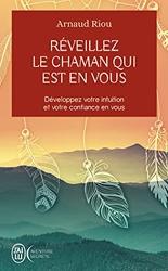 Réveillez le chaman qui est en vous - Développez votre intuition et votre confiance en vous d'Arnaud Riou