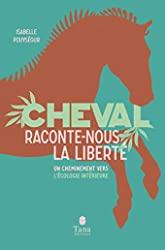 Cheval, raconte-nous la liberté - Un cheminement vers l'écologie intérieure - Un cheminement vers l'écologie intérieure par la connexion avec l'animal. Spiritualité, clés pratique, respect du vivant, développement personnel d'Isabelle POUYSÉGUR