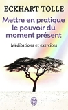 Mettre en pratique le pouvoir du moment présent - Enseignements essentiels, méditations et exercices pour jouir d'une vie libérée