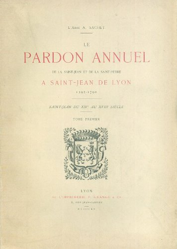 Le pardon annuel de la Saint-Jean et de la Saint-Pierre à SAINT-JEAN DE LYON, 1392-1790. Saint-Jean du XIVe au XVIIIe siècle.
