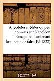Anecdotes inédites ou peu connues sur Napoléon Bonaparte - ; contenant beaucoup de faits qui ont échappé à ses historiens...