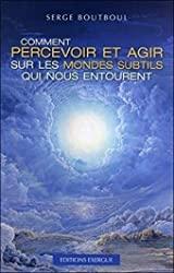 Comment percevoir et agir sur les mondes subtils qui nous entourent de Serge Boutboul