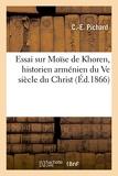 Essai sur Moïse de Khoren, historien arménien du Ve siècle du Christ, et analyse succincte - De son ouvrage sur l'histoire d'Arménie, accompagné de notes et commentaires...