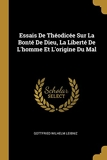 Essais De Théodicée Sur La Bonté De Dieu, La Liberté De L'homme Et L'origine Du Mal