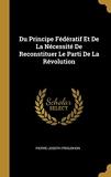 Du Principe Fédératif Et de la Nécessité de Reconstituer Le Parti de la Révolution - Wentworth Press - 30/07/2018