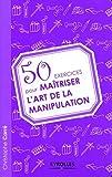50 exercices pour maîtriser l'art de la manipulation - Eyrolles - 02/07/2009