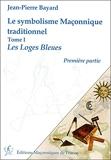 Le Symbolisme Maçonnique Traditionnel - Tome 1, Les Loges Bleues, Première Partie