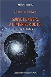 Création de l'Univers - Sauve l'Univers à l'intérieur de toi - Livre 2 - Partie 2 d'Arkady Petrov