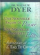 Nouvelle façon de penser, Nouvelle manière d'être - Intérioriser et vivre le Tao Te King de Wayne w. Dyer