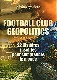 Football Club Geopolitics - 22 Histoires insolites pour comprendre le monde