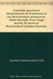 Ezechielis Spanhemii Dissertationes de Praestantia et usu Numismatum antiquorum. Editio Secunda, Priori longe auctior, & variorum Numismatum iconibus illustrata.