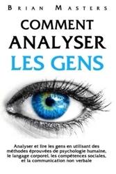 Comment analyser les gens - Analyser et lire les gens en utilisant des méthodes éprouvées de psychologie humaine, le langage corporel, les compétences sociales, et la communication non verbale de Brian Masters