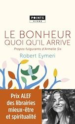 Le Bonheur quoi qu'il arrive - Propos fulgurants d'Armelle Six de Robert Eymeri