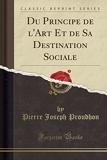 Du Principe de L'Art Et de Sa Destination Sociale (Classic Reprint) - Forgotten Books - 14/10/2017