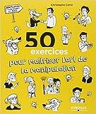 50 exercices pour maîtriser l'art de la manipulation de Christophe Carré,Noémie Bazille (Illustrations) ( 26 mars 2015 ) - Eyrolles; Édition 6e édition (26 mars 2015) - 26/03/2015