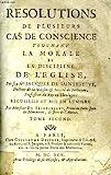 RESOLUTIONS DE PLUSIEURS CAS DE CONSCIENCE TOUCHANT LA MORALE ET LA DISCIPLINE DE L'EGLISE, TOME II