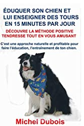 Éduquer son chien et lui enseigner des Tours en 15 Minutes par Jour - Découvre la Méthode Positive Tendresse de Michel Dubois