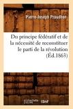 Du principe fédératif et de la nécessité de reconstituer le parti de la révolution (Éd.1863) - Hachette Livre BNF - 01/06/2012