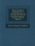 Qu'est-Ce Que La Propriété? Ou, Recherches Sur Le Principe Du Droit Et Du Gouvernement - Nabu Press - 14/03/2014