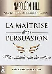 La maîtrise de la persuasion - Votre attitude vaut des millions de Napoleon Hill