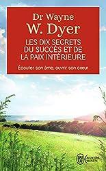 Les dix secrets du succès et de la paix intérieure - Écouter son âme, ouvrir son cœur de Wayne W. Dyer