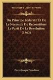 Du Principe Federatif Et De La Necessite De Reconstituer Le Parti De La Revolution (1863) - Kessinger Publishing - 10/09/2010