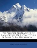 Du Principe Federatif Et de La Necessite de Reconstituer Le Parti de La Revolution. - Nabu Press - 04/11/2011