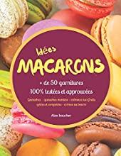 Idées macarons - + de 50 garnitures 100% testées et approuvées d'Alex Boucher
