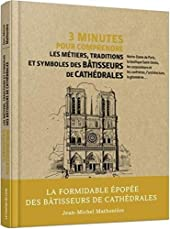 3 minutes pour comprendre les métiers, traditions et symboles des bâtisseurs de cathédrales de Jean-Michel Mathonière