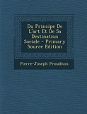 Du Principe de L'Art Et de Sa Destination Sociale - Primary Source Edition - Nabu Press - 22/02/2014