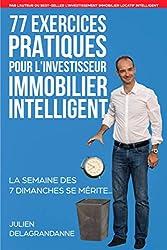 77 Exercices Pratiques pour l'Investisseur Immobilier Intelligent - La semaine des 7 dimanches se mérite... de Julien Delagrandanne