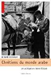 Chrétiens du monde arabe - Un archipel en terre d'Islam