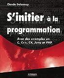 S'initier à la programmation - Avec des exemples en C, C++, C#, Java et PHP