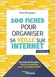 100 fiches pour organiser sa veille sur Internet - Au-delà de Google... Outils et astuces pour le professionnel