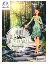 Libérez le médium qui est en vous - Manuel pratique de Fabienne Bizet