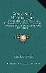 Souvenirs Historiques - Sur Le Siege de Paris Et Le Commencement de La Commune Journees Des 18, 19, 20 Et 21 Mars 1871 (1874) de Jean Rouffiac