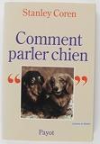 Comment parler chien. Maîtriser l'art de la communication entre les chiens et les hommes - Payot - 11/04/2001