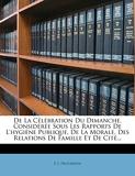 de La Celebration Du Dimanche, Consideree Sous Les Rapports de L'Hygiene Publique, de La Morale, Des Relations de Famille Et de Cite... - Nabu Press - 05/10/2011