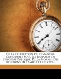 de la Célébration Du Dimanche - Considérée Sous Les Rapports de l'Hygiène Publique, de la Morale, Des Relations de Famille Et de Cité... - Nabu Press - 05/10/2011