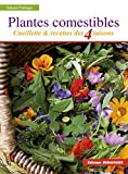 Plantes comestibles - Cueillette et recettes des 4 saisons. Reconnaitre plus de 250 espèces communes + recettes + tableau saisonnier de cueillette et de recettes