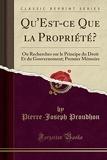 Qu'est-Ce Que La Propriété? Ou Recherches Sur Le Principe Du Droit Et Du Gouvernement; Premier Mémoire (Classic Reprint) - Forgotten Books - 26/04/2018