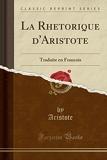 La Rhetorique d'Aristote - Traduite En Francois (Classic Reprint) - Forgotten Books - 02/05/2018