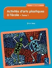 Activités d'arts plastiques à l'école - Cycles 2 et 3 - Tome 1 (1) d'Alain Saey