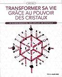Transformer sa vie grâce au pouvoir des cristaux - Le guide essentiel des grilles de cristaux