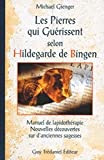Les Pierres qui guérissent selon Hildegarde de Bingen - Manuel de lapidothérapie, nouvelles découvertes sur d'anciennes sagesses